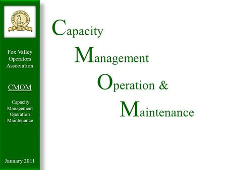 Fox Valley OperatorsAssociationCMOM Capacity Management Capacity ManagementOperationMaintenance January 2011 C apacity M anagement O peration & M aintenance.