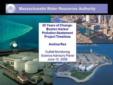 Massachusetts Water Resources Authority Frederick A. Laskey Executive Director 20 Years of Change: Boston Harbor Pollution Abatement Project Timelines.