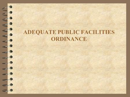 ADEQUATE PUBLIC FACILITIES ORDINANCE. What the discussion should include: 4 Adequate Public Facilities Ordinances (APFO) allow local governments to deny.