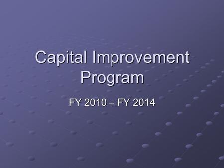Capital Improvement Program FY 2010 – FY 2014. CIP 2010 – 2014: A Measured Approach A CIP is strategic in funding projects that advance the economic outlook.
