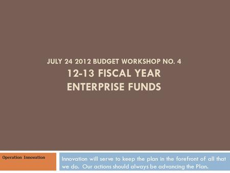 JULY 24 2012 BUDGET WORKSHOP NO. 4 12-13 FISCAL YEAR ENTERPRISE FUNDS Innovation will serve to keep the plan in the forefront of all that we do. Our actions.