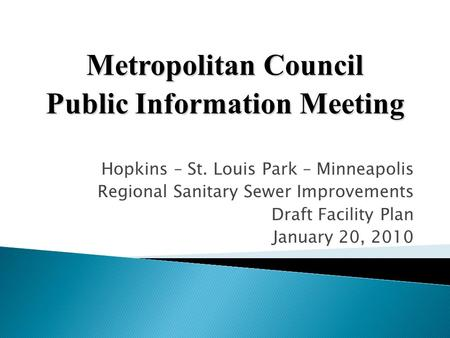 Hopkins – St. Louis Park – Minneapolis Regional Sanitary Sewer Improvements Draft Facility Plan January 20, 2010 Metropolitan Council Public Information.