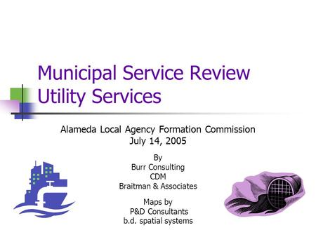 Municipal Service Review Utility Services Alameda Local Agency Formation Commission July 14, 2005 By Burr Consulting CDM Braitman & Associates Maps by.