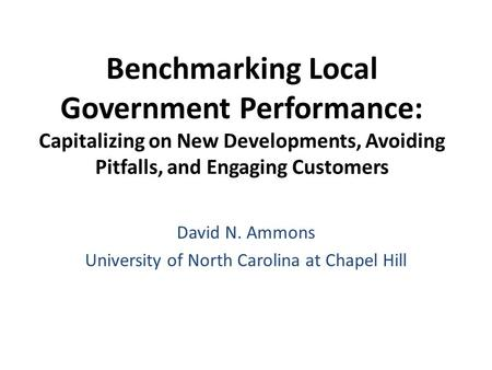 Benchmarking Local Government Performance: Capitalizing on New Developments, Avoiding Pitfalls, and Engaging Customers David N. Ammons University of North.