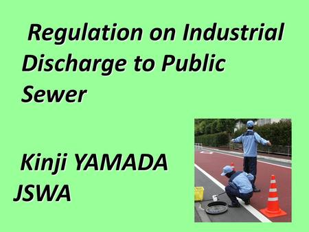 Regulation on Industrial Discharge to Public Sewer Regulation on Industrial Discharge to Public Sewer Kinji YAMADA Kinji YAMADAJSWA.