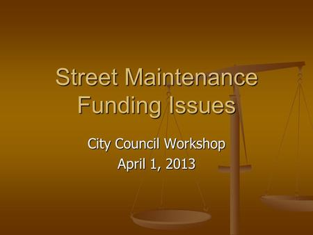 Street Maintenance Funding Issues City Council Workshop April 1, 2013.