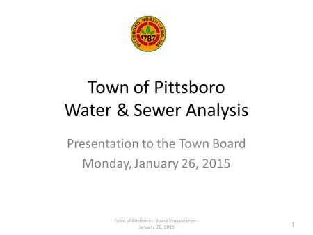 Town of Pittsboro Water & Sewer Analysis Presentation to the Town Board Monday, January 26, 2015 Town of Pittsboro - Board Presentation - January 26, 2015.