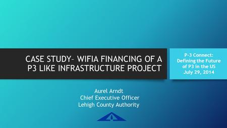 CASE STUDY– WIFIA FINANCING OF A P3 LIKE INFRASTRUCTURE PROJECT Aurel Arndt Chief Executive Officer Lehigh County Authority P-3 Connect: Defining the Future.