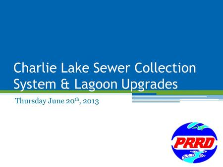 Charlie Lake Sewer Collection System & Lagoon Upgrades Thursday June 20 th, 2013.