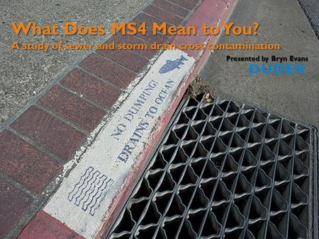 What Does MS4 Mean to You? A study of sewer and storm drain cross contamination Presented by Bryn Evans.
