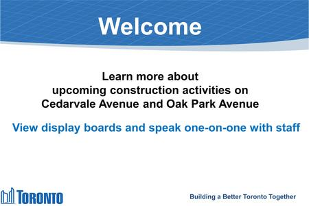 Welcome Learn more about upcoming construction activities on Cedarvale Avenue and Oak Park Avenue View display boards and speak one-on-one with staff Building.