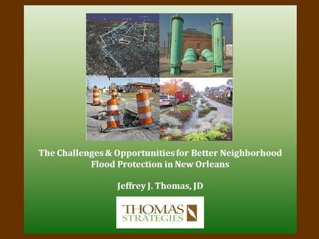 The Challenges & Opportunities for Better Neighborhood Flood Protection in New Orleans Jeffrey J. Thomas, JD.