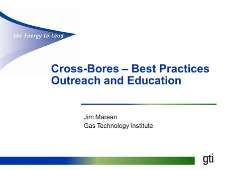 Cross-Bores – Best Practices Outreach and Education Jim Marean Gas Technology Institute.