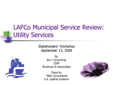 LAFCo Municipal Service Review: Utility Services Stakeholders' Workshop September 13, 2005 By Burr Consulting CDM Braitman & Associates Maps by P&D Consultants.