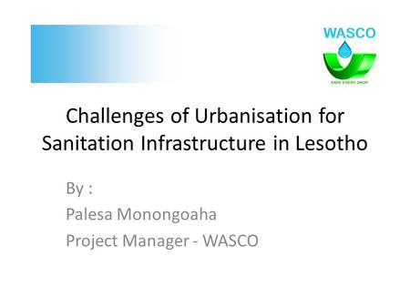 Challenges of Urbanisation for Sanitation Infrastructure in Lesotho By : Palesa Monongoaha Project Manager - WASCO.