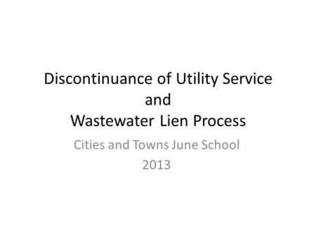 Discontinuance of Utility Service and Wastewater Lien Process Cities and Towns June School 2013.