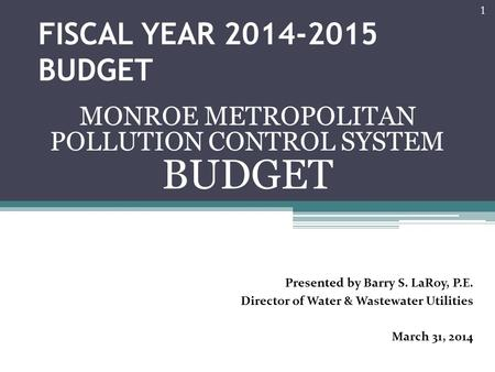 FISCAL YEAR 2014-2015 BUDGET MONROE METROPOLITAN POLLUTION CONTROL SYSTEM BUDGET 1 Presented by Barry S. LaRoy, P.E. Director of Water & Wastewater Utilities.
