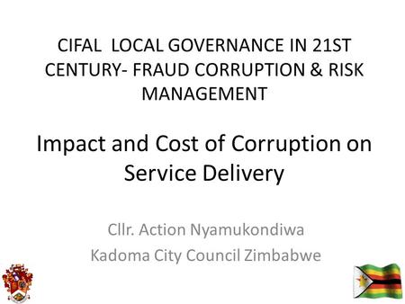 Impact and Cost of Corruption on Service Delivery Cllr. Action Nyamukondiwa Kadoma City Council Zimbabwe CIFAL LOCAL GOVERNANCE IN 21ST CENTURY- FRAUD.