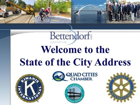 1 Welcome to the State of the City Address. 2 The City of Bettendorf is the PREMIER CITY in which to live! The City of Bettendorf is the most livable.