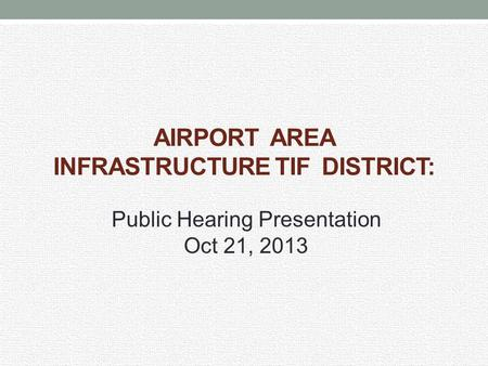 AIRPORT AREA INFRASTRUCTURE TIF DISTRICT: Public Hearing Presentation Oct 21, 2013.