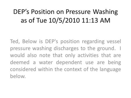DEP's Position on Pressure Washing as of Tue 10/5/2010 11:13 AM Ted, Below is DEP's position regarding vessel pressure washing discharges to the ground.