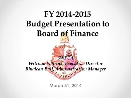 FY 2014-2015 Budget Presentation to Board of Finance March 31, 2014 SWPCA William P. Brink, Executive Director Rhudean Bull, Administration Manager.