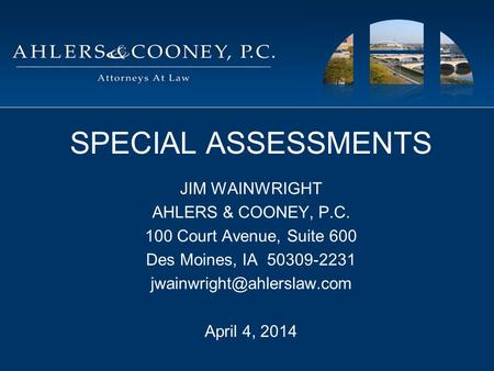 SPECIAL ASSESSMENTS JIM WAINWRIGHT AHLERS & COONEY, P.C. 100 Court Avenue, Suite 600 Des Moines, IA 50309-2231 April 4, 2014.