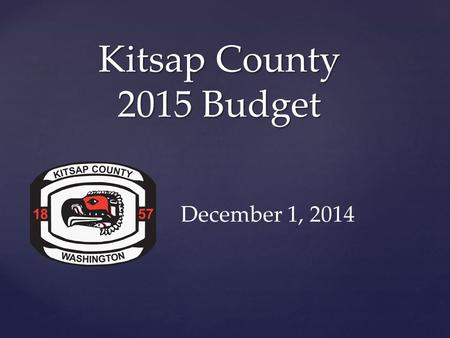 { Kitsap County 2015 Budget December 1, 2014. Kitsap County Proposed 2015 Budget $339 Million.