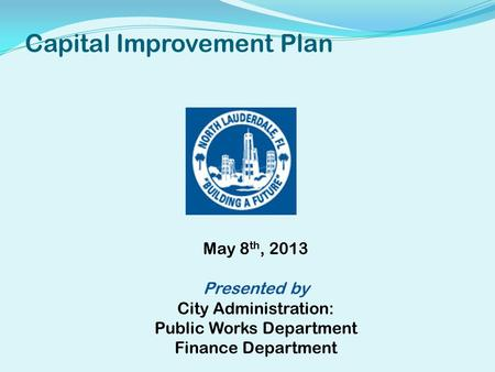 Capital Improvement Plan May 8 th, 2013 Presented by City Administration: Public Works Department Finance Department.