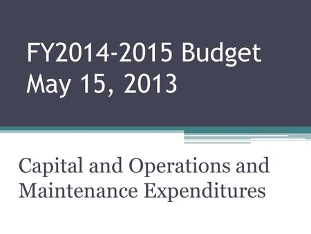 FY2014-2015 Budget May 15, 2013 Capital and Operations and Maintenance Expenditures.