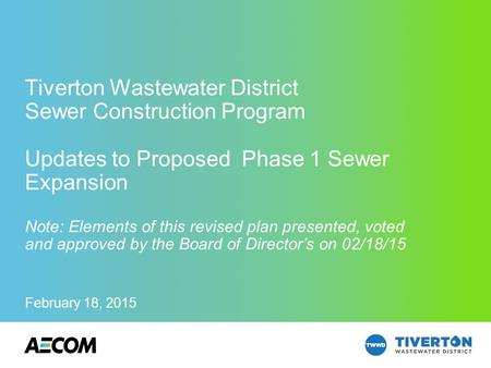 AECOM Technical Services, Inc. February 18, 2015 Tiverton Wastewater District Sewer Construction Program Updates to Proposed Phase 1 Sewer Expansion Note: