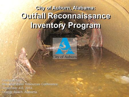 City of Auburn, Alabama: Outfall Reconnaissance Inventory Program Prepared for Alabama Water Resources Conference September 4-6, 2013 Orange Beach, Alabama.