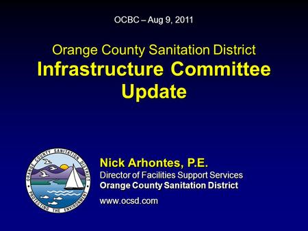 Orange County Sanitation District Infrastructure Committee Update OCBC – Aug 9, 2011 Nick Arhontes, P.E. Director of Facilities Support Services Orange.