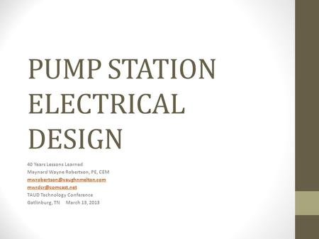 PUMP STATION ELECTRICAL DESIGN 40 Years Lessons Learned Maynard Wayne Robertson, PE, CEM  TAUD Technology.