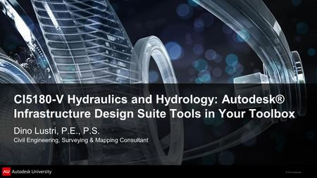 © 2012 Autodesk CI5180-V Hydraulics and Hydrology: Autodesk® Infrastructure Design Suite Tools in Your Toolbox Dino Lustri, P.E., P.S. Civil Engineering,
