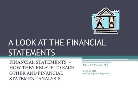 A LOOK AT THE FINANCIAL STATEMENTS FINANCIAL STATEMENTS – HOW THEY RELATE TO EACH OTHER AND FINANCIAL STATEMENT ANALYSIS Edward B. Peacock, CPA 214 356.