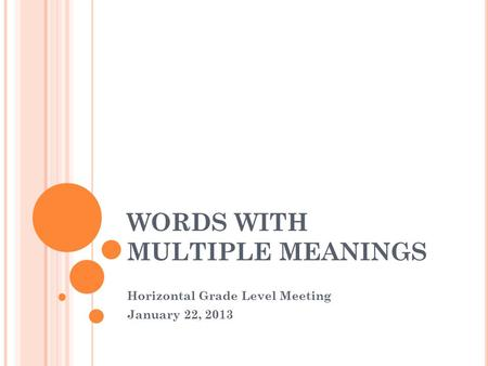 WORDS WITH MULTIPLE MEANINGS Horizontal Grade Level Meeting January 22, 2013.