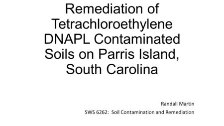 Remediation of Tetrachloroethylene DNAPL Contaminated Soils on Parris Island, South Carolina Randall Martin SWS 6262: Soil Contamination and Remediation.