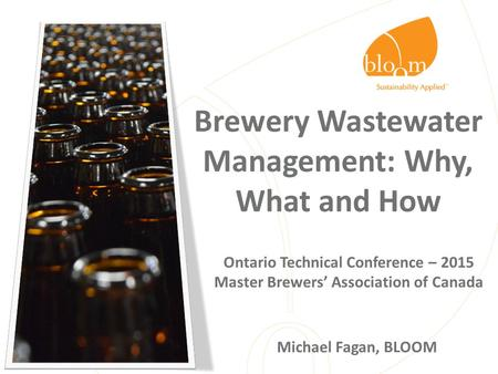 Brewery Wastewater Management: Why, What and How Ontario Technical Conference – 2015 Master Brewers' Association of Canada Michael Fagan, BLOOM.