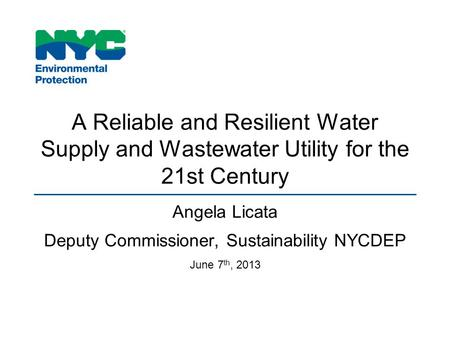 A Reliable and Resilient Water Supply and Wastewater Utility for the 21st Century Angela Licata Deputy Commissioner, Sustainability NYCDEP June 7 th, 2013.