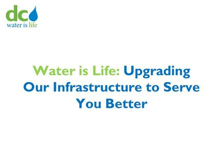 Water is Life: Upgrading Our Infrastructure to Serve You Better.