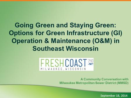 Going Green and Staying Green: Options for Green Infrastructure (GI) Operation & Maintenance (O&M) in Southeast Wisconsin A Community Conversation with.