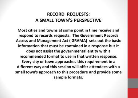 RECORD REQUESTS: A SMALL TOWN'S PERSPECTIVE Most cities and towns at some point in time receive and respond to records requests. The Government Records.