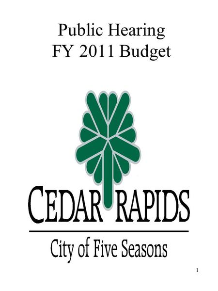 Public Hearing FY 2011 Budget 1. City Council Goals FY 2011 Flood Recovery and Protection –Identify Funding and Sources for Flood –Restore Affordable.