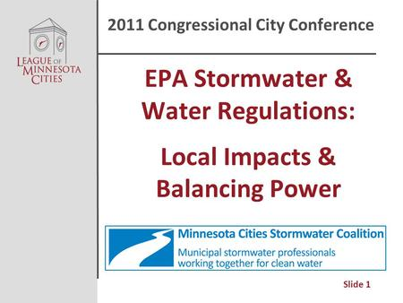 Slide 1 EPA Stormwater & Water Regulations: Local Impacts & Balancing Power 2011 Congressional City Conference.