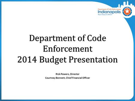 Department of Code Enforcement 2014 Budget Presentation Rick Powers, Director Courtney Bennett, Chief Financial Officer.