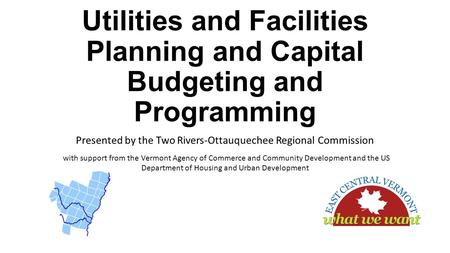 Utilities and Facilities Planning and Capital Budgeting and Programming Presented by the Two Rivers-Ottauquechee Regional Commission with support from.