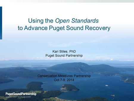 Using the Open Standards to Advance Puget Sound Recovery Kari Stiles, PhD Puget Sound Partnership Conservation Measures Partnership Oct 7-9, 2014.