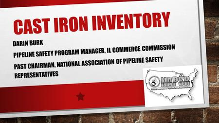 CAST IRON INVENTORY DARIN BURK PIPELINE SAFETY PROGRAM MANAGER, IL COMMERCE COMMISSION PAST CHAIRMAN, NATIONAL ASSOCIATION OF PIPELINE SAFETY REPRESENTATIVES.