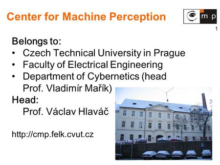 1 Center for Machine Perception Belongs to: Czech Technical University in Prague Faculty of Electrical Engineering Department of Cybernetics (head Prof.